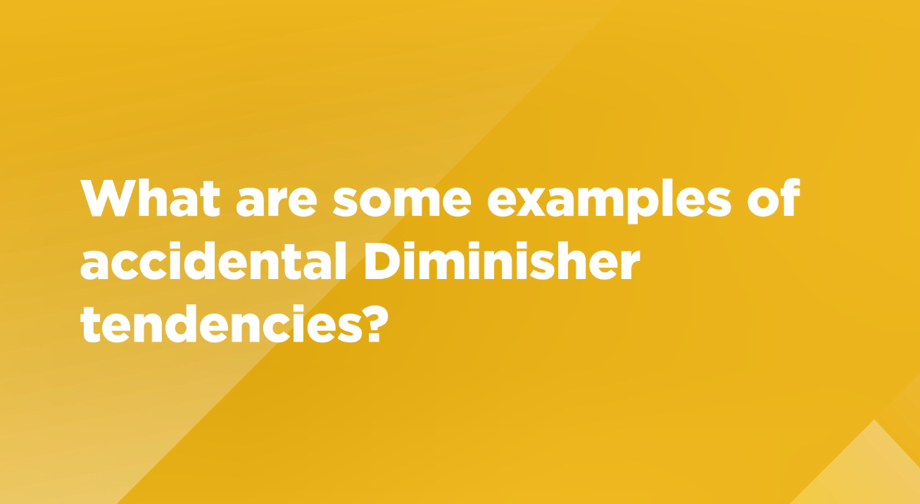 Video: What are some examples of accidental Diminisher tendencies?